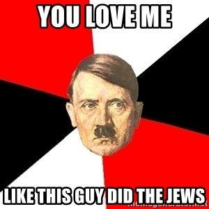 Advice Hitler - you love me like this guy did the jews