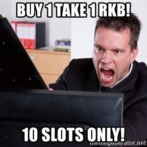 Angry Computer User - Buy 1 take 1 rkb! 10 slots only!