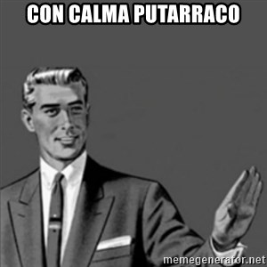 Correction Guy - CON CALMA PUTARRACO