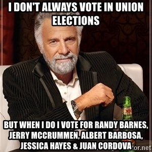 The Most Interesting Man In The World - I don't always vote in union elections but when I do I vote for Randy Barnes, Jerry McCrummen, Albert Barbosa, Jessica Hayes & Juan Cordova