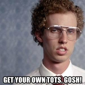 Napoleon Dynamite - Get your own tots. Gosh!
