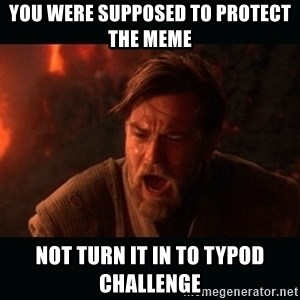 "Obi Wan Kenobi ""You were my brother!"" - you were supposed to protect the meme  not turn it in to typod challenge"