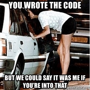 Karma prostitute  - You wrote the code  But we could say it was me if you're into that
