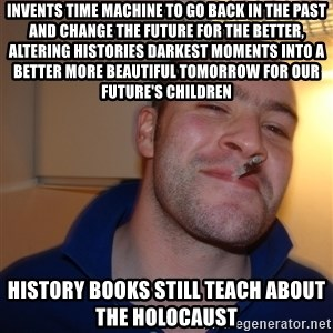 Good Guy Greg - Invents time machine to go back in the past and change the future for the better, altering histories Darkest moments into a better more beautiful tomorrow for our future's children History books still teach about the holocaust