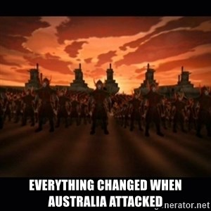 until the fire nation attacked. - Everything changed when Australia attacked
