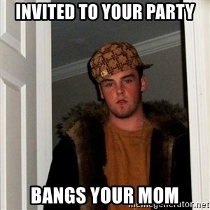 Scumbag Steve - Invited to your party Bangs your mom