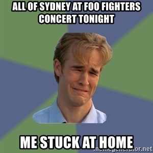 Sad Face Guy - All of sydney at foo fighters concert tonight me stuck at home