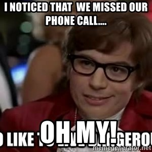 I too like to live dangerously - I noticed that  we missed our phone call....  Oh My!