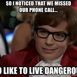 I too like to live dangerously - So I noticed that we missed our phone call...