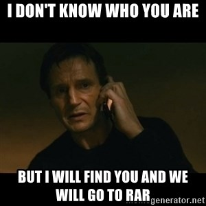 liam neeson taken - I don't know who you are But I will find you and we will go to RAR
