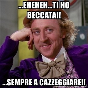 Willy Wonka - ...EHEHEH...TI HO BECCATA!! ...SEMPRE A CAZZEGGIARE!!