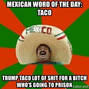 Successful Mexican - MEXICAN WORD OF THE DAY: TACO TRUMP TACO LOT OF SHIT FOR A BITCH WHO'S GOING TO PRISON