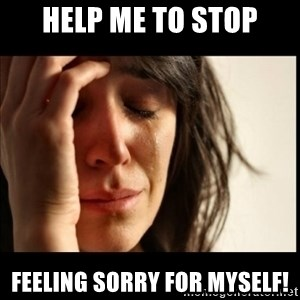First World Problems - Help me to stop feeling sorry for myself!