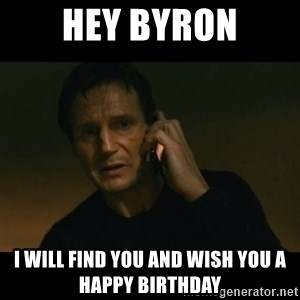 liam neeson taken - Hey Byron I will find you and wish you a Happy Birthday