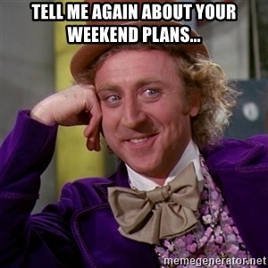 Willy Wonka - tell me again about your weekend plans...