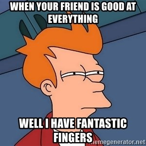 Futurama Fry - When your friend is good at everything Well I have fantastic fingers