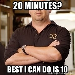 Pawn Stars Rick - 20 minutes? Best I can do is 10