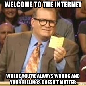Welcome to Whose Line - Welcome to the internet Where you're always wrong and your feelings doesn't matter