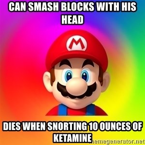 Mario Says - can smash blocks with his head dies when snorting 10 ounces of ketamine