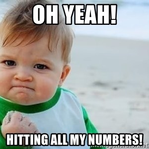 fist pump baby - Oh yeah! Hitting all my numbers!