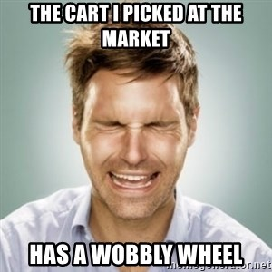 First World Problems Man - the cart I picked at the market has a wobbly wheel