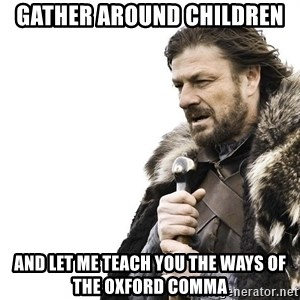 Winter is Coming - Gather around children And let me teach you the ways of the Oxford comma