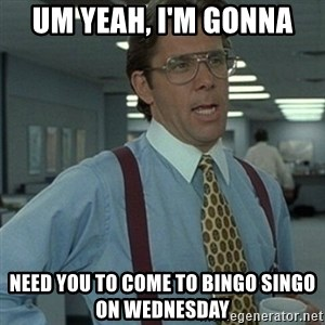Office Space Boss - um yeah, i'm gonna need you to come to bingo singo on wednesday