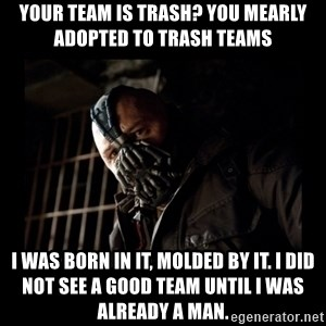 Bane Meme - Your team is trash? you mearly adopted to trash teams i was born in it, molded by it. i did not see a good team until i was already a man.