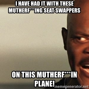 Snakes on a plane Samuel L Jackson - I have had it with these mutherf***ing seat swappers On this mutherf***in plane!