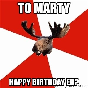 Stereotypical Canadian Moose - To Marty  Happy birthday eh?