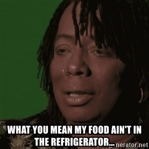 Rick James - What you mean my food ain't in the refrigerator...