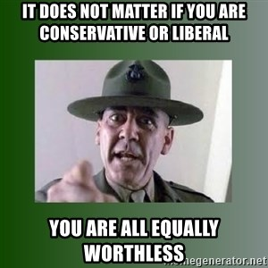 Sgt. Hartman - It does not matter if you are conservative or liberal You are all equally worthless