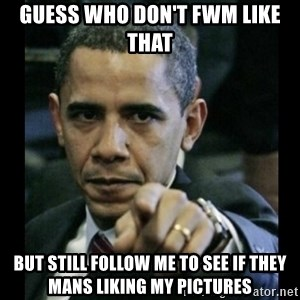 obama pointing - GUESS WHO DON'T FWM LIKE THAT BUT STILL FOLLOW ME TO SEE IF THEY MANS LIKING MY PICTURES
