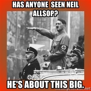 Heil Hitler - Has anyone  seen Neil allsop? He's about this big.