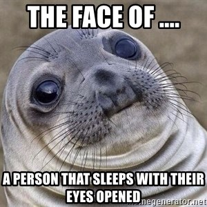 Awkward Seal - The Face of .... A person that sleeps with their eyes opened
