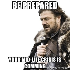 Winter is Coming - Be prepared  Your mid-life crisis is comming