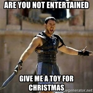 GLADIATOR - are you not entertained give me a toy for christmas
