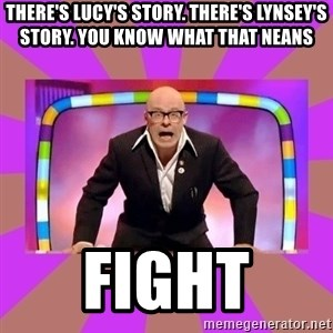 Harry Hill Fight - There's Lucy's story. There's Lynsey's story. You know what that neans FIGHT