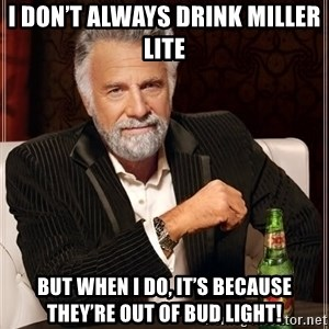 The Most Interesting Man In The World - I don't always drink Miller Lite  but when I do, it's because they're out of Bud Light!