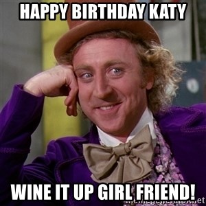 Willy Wonka - Happy birthday Katy Wine it up girl friend!