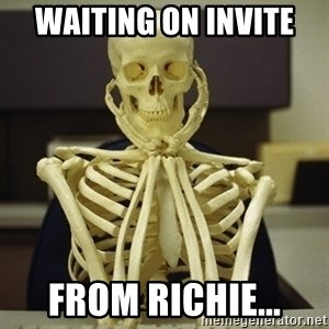 Skeleton waiting - Waiting on invite  From richie...