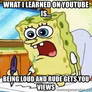 Spongebob What I Learned In Boating School Is - what i learned on youtube is... being loud and rude gets you views