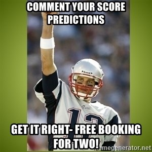 tom brady - Comment your score predictions Get it right- free booking for two!