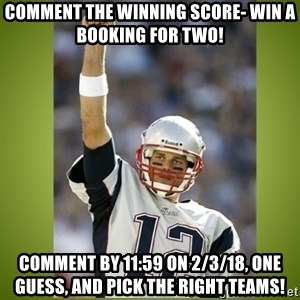 tom brady - Comment the winning score- win a booking for two! Comment by 11:59 on 2/3/18, One guess, and pick the right teams!