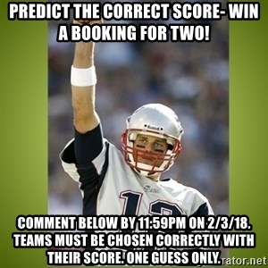 tom brady - Predict the correct score- win a booking for two!  Comment below by 11:59pm on 2/3/18. Teams must be chosen correctly with their score. One guess only.
