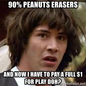 Conspiracy Keanu - 90% peanuts erasers and now I have to pay a full $1 for play doh?