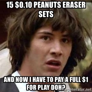 Conspiracy Keanu - 15 $0.10 peanuts eraser sets  And now I have to pay a full $1 for play doh?