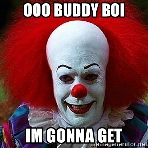 Pennywise the Clown - Ooo buddy boi Im gonna get