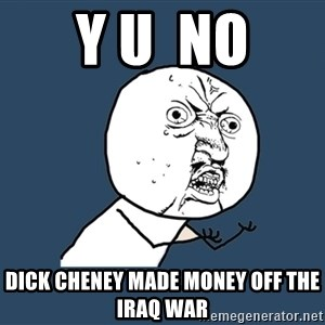 Y U No - Y u  no Dick Cheney made money off the Iraq war