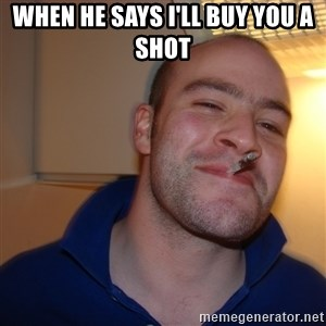 Good Guy Greg - When he says I'll buy you a shot